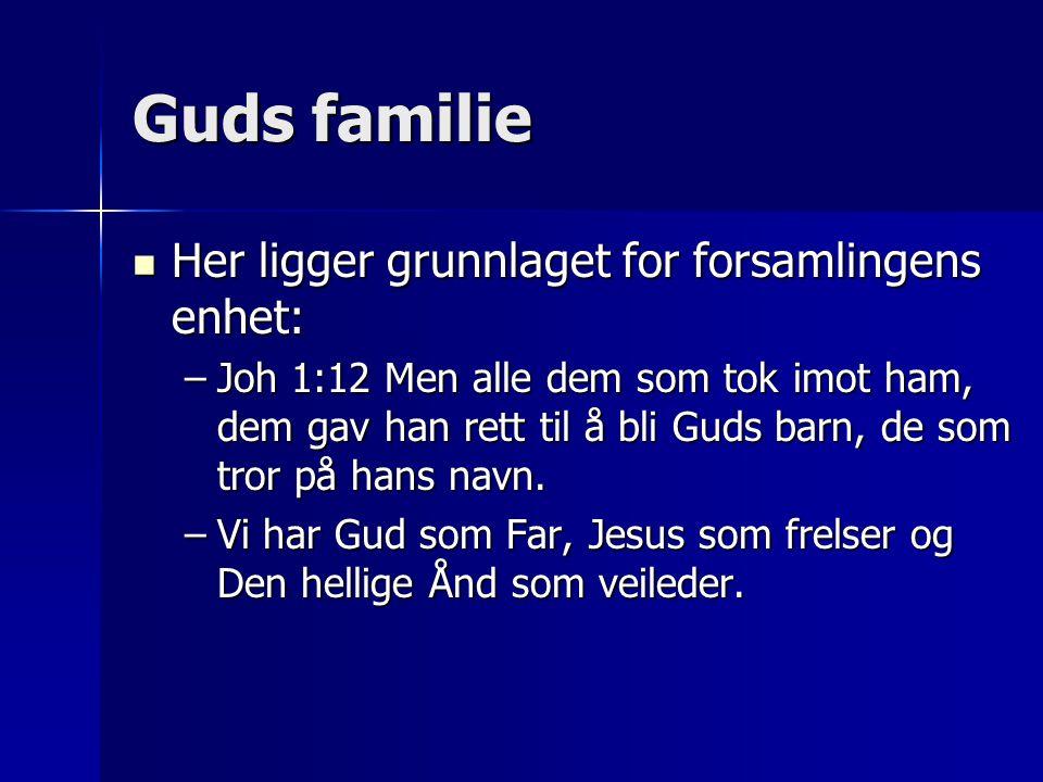 Guds familie  Her ligger grunnlaget for forsamlingens enhet: –Joh 1:12 Men alle dem som tok imot ham, dem gav han rett til å bli Guds barn, de som tr