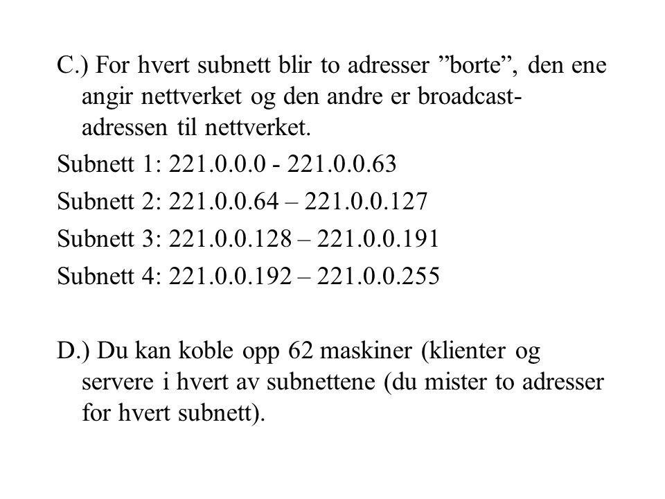 C.) For hvert subnett blir to adresser borte , den ene angir nettverket og den andre er broadcast- adressen til nettverket.