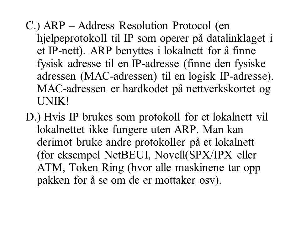 C.) ARP – Address Resolution Protocol (en hjelpeprotokoll til IP som operer på datalinklaget i et IP-nett).