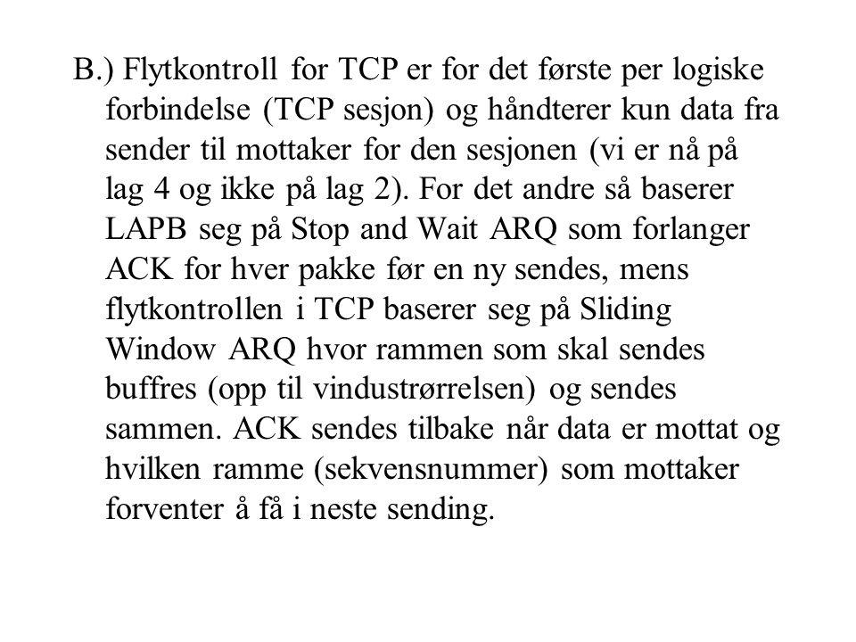 B.) Flytkontroll for TCP er for det første per logiske forbindelse (TCP sesjon) og håndterer kun data fra sender til mottaker for den sesjonen (vi er nå på lag 4 og ikke på lag 2).