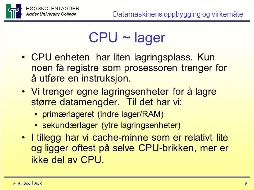 HØGSKOLEN I AGDER Agder University College HiA, Bodil Ask10 Datamaskinens oppbygging og virkemåte Cache-minne •Lite minne •Hensikten er å øke hastigheten ved å lagre kopier av data fra de hyppigst brukte RAM lagercellene i et ekstremt hurtig lagerområde •Lite brukte data flyttes tilbake til RAM, mens viktigere data flyttes inn i cache- minnet (brukeren ser ikke dette)