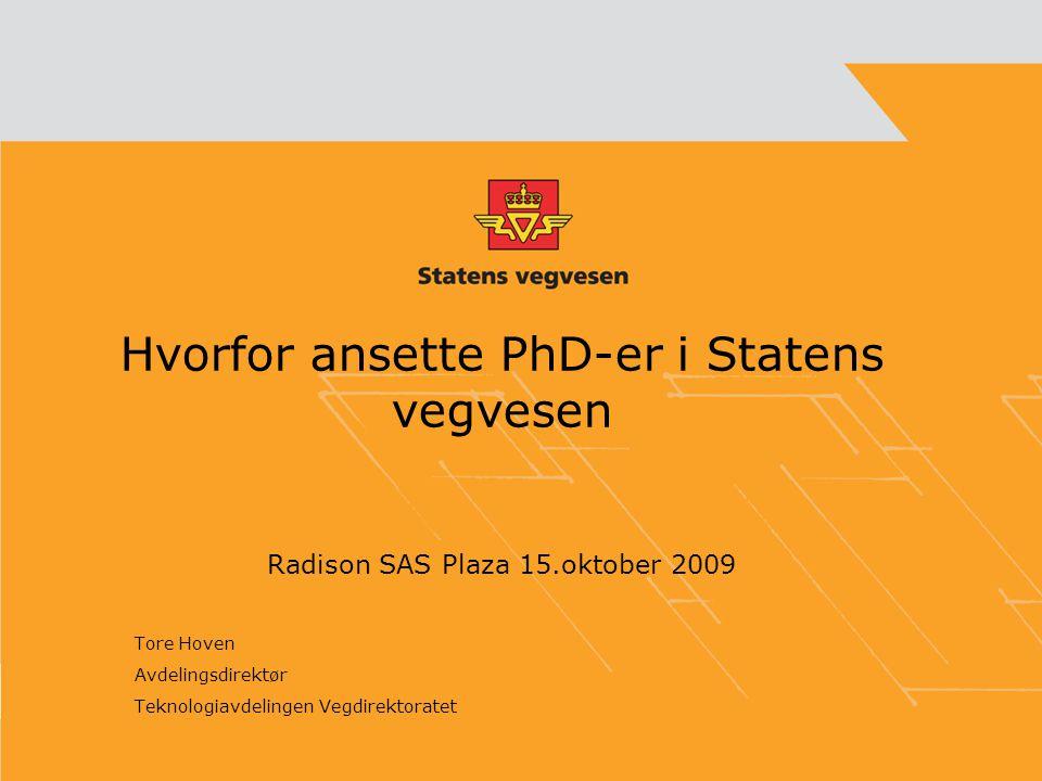 Hvorfor ansette PhD-er i Statens vegvesen Radison SAS Plaza 15.oktober 2009 Tore Hoven Avdelingsdirektør Teknologiavdelingen Vegdirektoratet