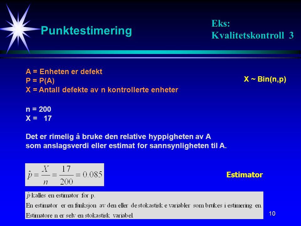 10 Punktestimering A = Enheten er defekt P = P(A) X = Antall defekte av n kontrollerte enheter X ~ Bin(n,p) n = 200 X = 17 Det er rimelig å bruke den relative hyppigheten av A som anslagsverdi eller estimat for sannsynligheten til A.