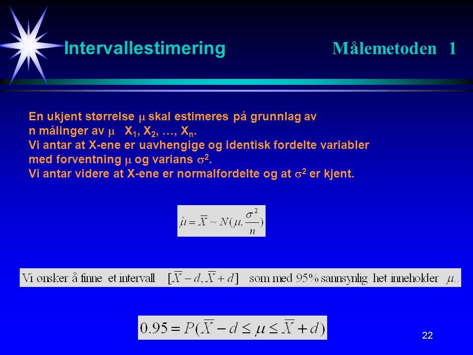 22 Intervallestimering Målemetoden 1 En ukjent størrelse  skal estimeres på grunnlag av n målinger av  X 1, X 2, …, X n. Vi antar at X-ene er uavhen