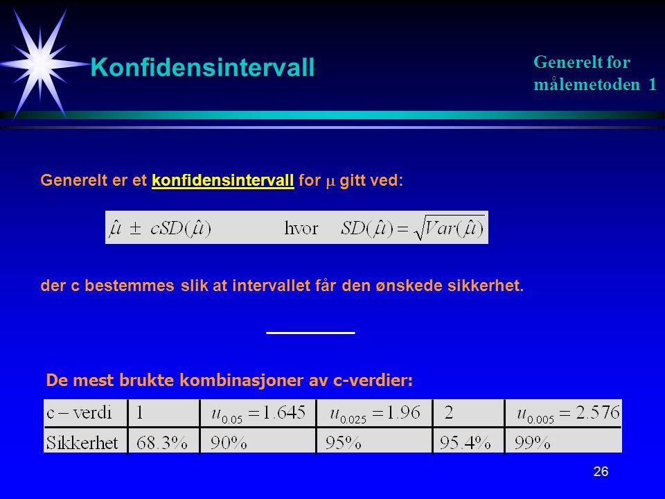 26 Konfidensintervall Generelt er et konfidensintervall for  gitt ved: der c bestemmes slik at intervallet får den ønskede sikkerhet. Generelt for må
