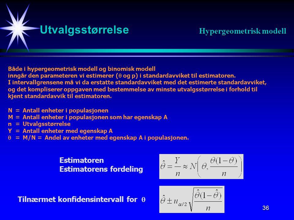 36 Utvalgsstørrelse Hypergeometrisk modell Både i hypergeometrisk modell og binomisk modell inngår den parameteren vi estimerer (  og p) i standardavviket til estimatoren.