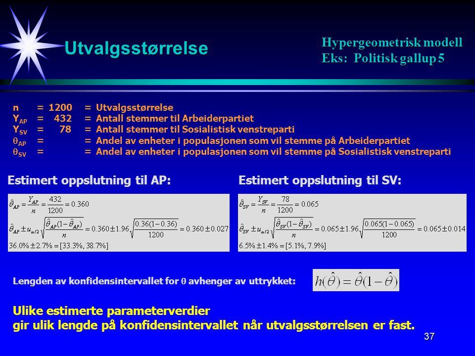 37 Utvalgsstørrelse Hypergeometrisk modell Eks: Politisk gallup 5 n=1200=Utvalgsstørrelse Y AP = 432=Antall stemmer til Arbeiderpartiet Y SV = 78=Anta