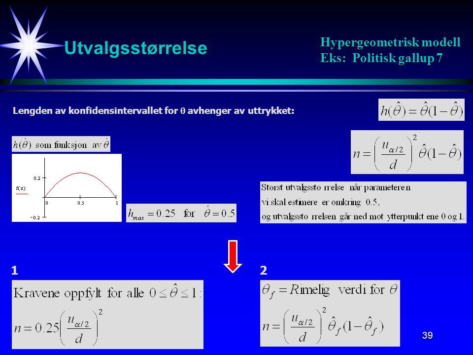 39 Utvalgsstørrelse Hypergeometrisk modell Eks: Politisk gallup 7 Lengden av konfidensintervallet for  avhenger av uttrykket: 12
