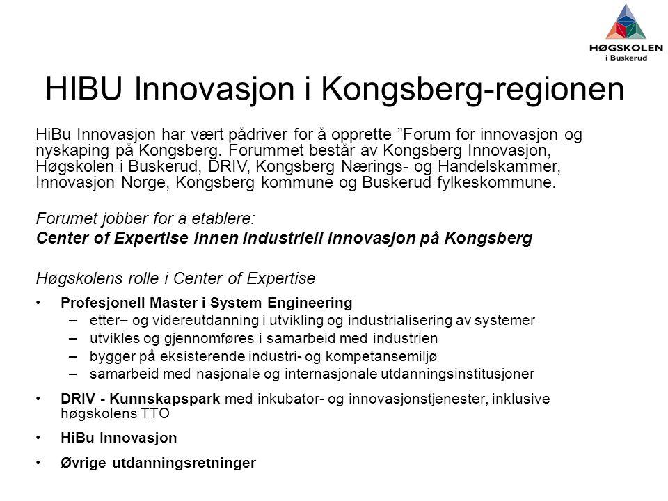 HIBU Innovasjon i Kongsberg-regionen Forumet jobber for å etablere: Center of Expertise innen industriell innovasjon på Kongsberg Høgskolens rolle i Center of Expertise •Profesjonell Master i System Engineering –etter– og videreutdanning i utvikling og industrialisering av systemer –utvikles og gjennomføres i samarbeid med industrien –bygger på eksisterende industri- og kompetansemiljø –samarbeid med nasjonale og internasjonale utdanningsinstitusjoner •DRIV - Kunnskapspark med inkubator- og innovasjonstjenester, inklusive høgskolens TTO •HiBu Innovasjon •Øvrige utdanningsretninger HiBu Innovasjon har vært pådriver for å opprette Forum for innovasjon og nyskaping på Kongsberg.