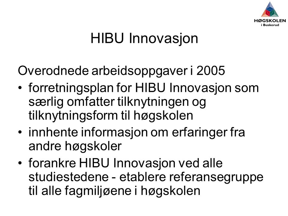 HIBU Innovasjon Overodnede arbeidsoppgaver i 2005 •forretningsplan for HIBU Innovasjon som særlig omfatter tilknytningen og tilknytningsform til høgskolen •innhente informasjon om erfaringer fra andre høgskoler •forankre HIBU Innovasjon ved alle studiestedene - etablere referansegruppe til alle fagmiljøene i høgskolen