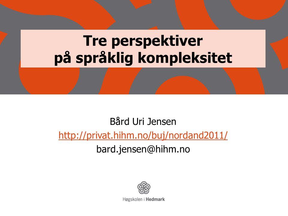 Tre perspektiver på språklig kompleksitet Bård Uri Jensen http://privat.hihm.no/buj/nordand2011/ bard.jensen@hihm.no