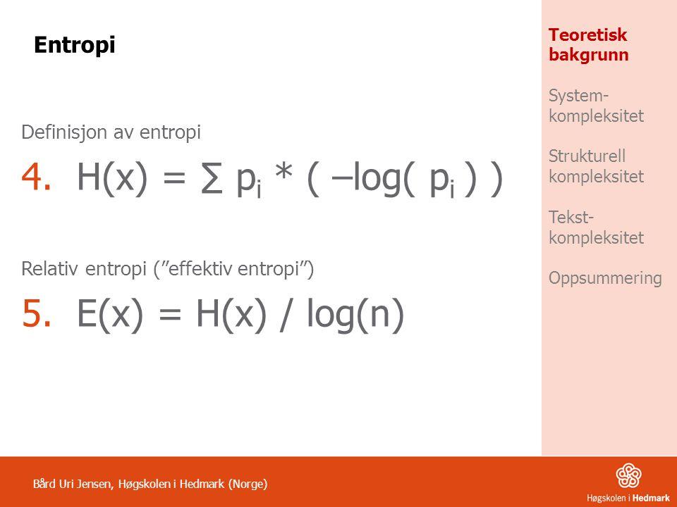 """Definisjon av entropi 4.H(x) = ∑ p i * ( –log( p i ) ) Relativ entropi (""""effektiv entropi"""") 5.E(x) = H(x) / log(n) Bård Uri Jensen, Høgskolen i Hedmar"""