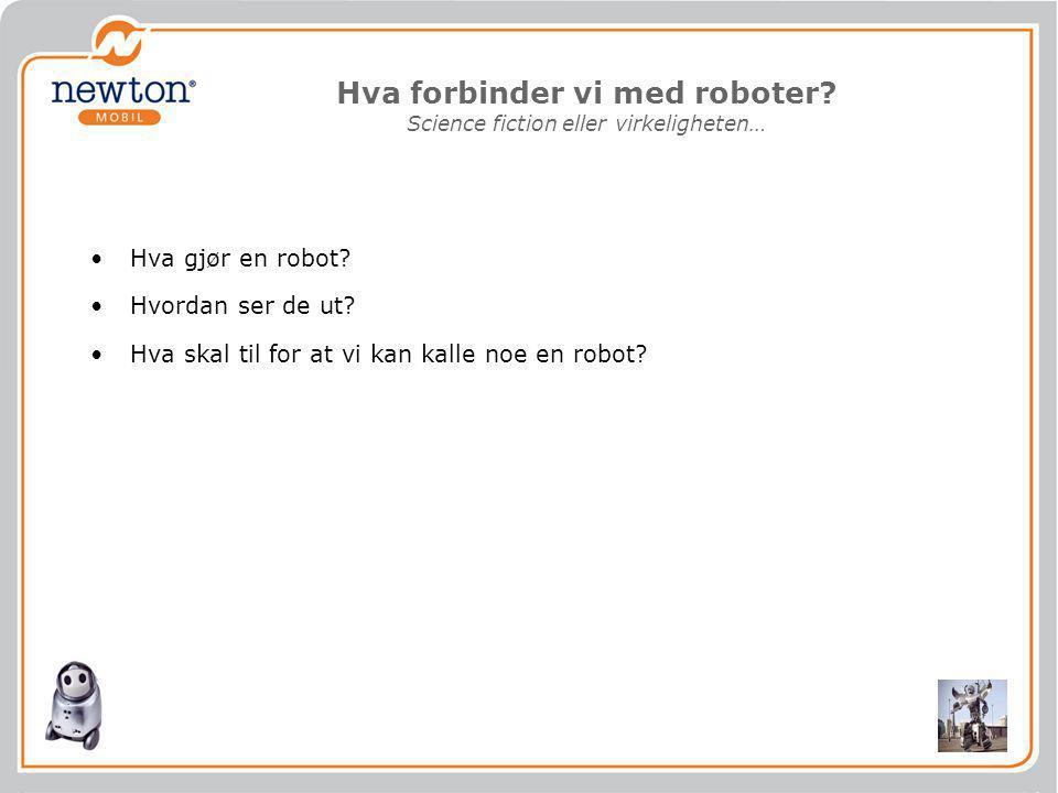 Hva forbinder vi med roboter? Science fiction eller virkeligheten… •Hva gjør en robot? •Hvordan ser de ut? •Hva skal til for at vi kan kalle noe en ro