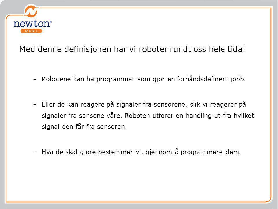 Med denne definisjonen har vi roboter rundt oss hele tida! –Robotene kan ha programmer som gjør en forhåndsdefinert jobb. –Eller de kan reagere på sig