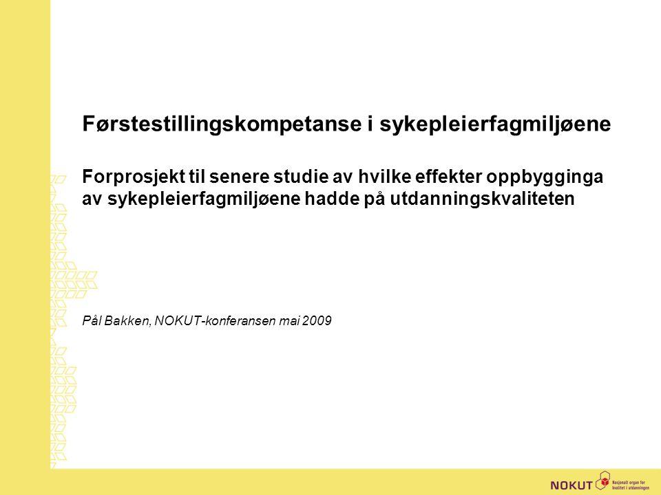 Førstestillingskompetanse i sykepleierfagmiljøene Forprosjekt til senere studie av hvilke effekter oppbygginga av sykepleierfagmiljøene hadde på utdanningskvaliteten Pål Bakken, NOKUT-konferansen mai 2009