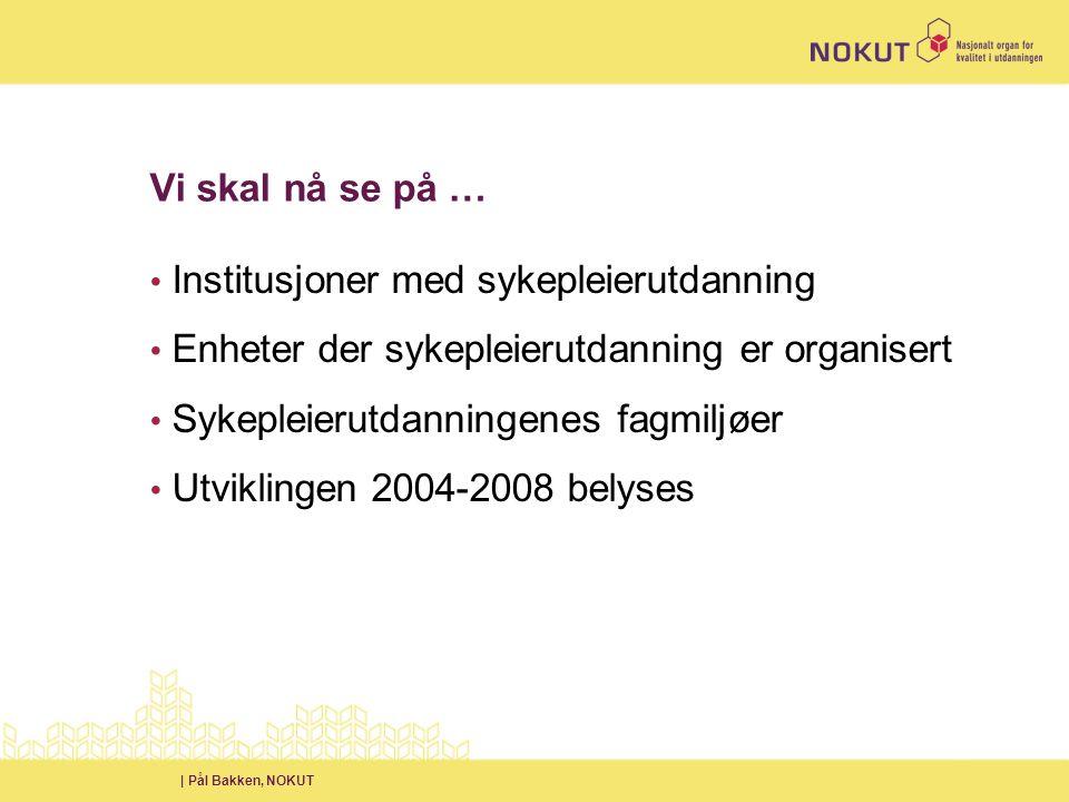 | Pål Bakken, NOKUT Vi skal nå se på … • Institusjoner med sykepleierutdanning • Enheter der sykepleierutdanning er organisert • Sykepleierutdanningenes fagmiljøer • Utviklingen 2004-2008 belyses