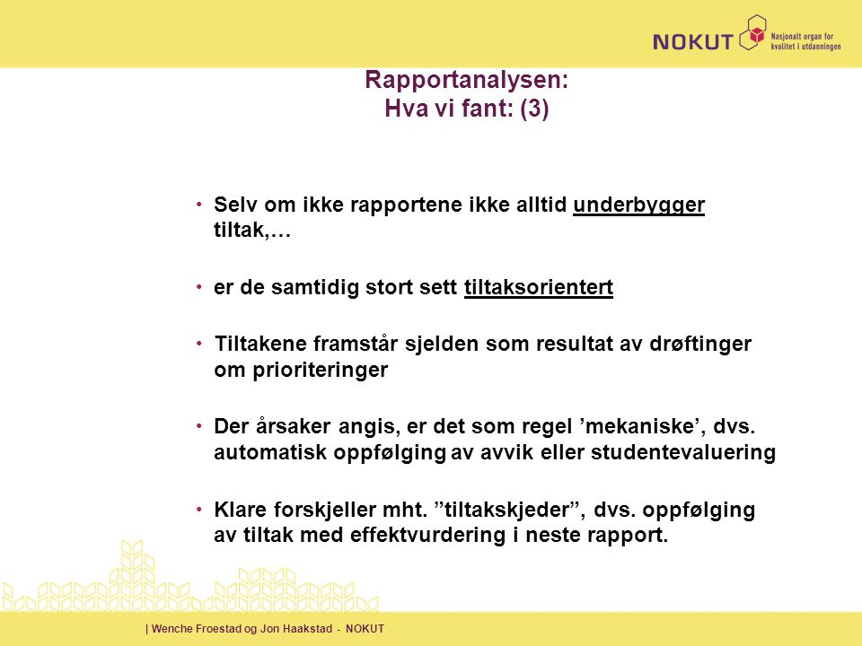| Wenche Froestad og Jon Haakstad - NOKUT Rapportanalysen: Hva vi fant: (3) • Selv om ikke rapportene ikke alltid underbygger tiltak,… • er de samtidig stort sett tiltaksorientert • Tiltakene framstår sjelden som resultat av drøftinger om prioriteringer • Der årsaker angis, er det som regel 'mekaniske', dvs.