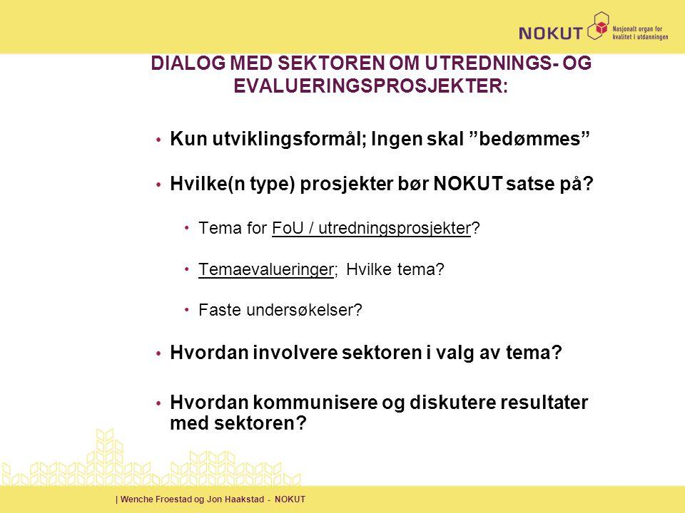 | Wenche Froestad og Jon Haakstad - NOKUT DIALOG MED SEKTOREN OM UTREDNINGS- OG EVALUERINGSPROSJEKTER: • Kun utviklingsformål; Ingen skal bedømmes • Hvilke(n type) prosjekter bør NOKUT satse på.