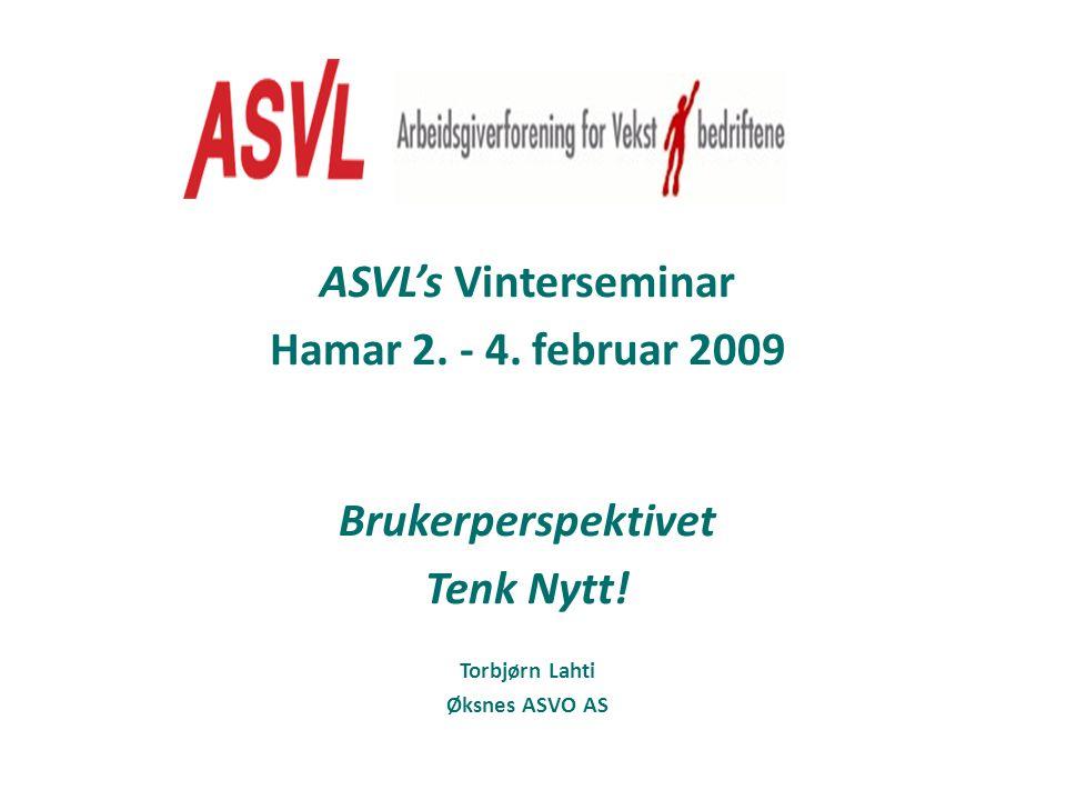 ASVL's Vinterseminar Hamar 2. - 4. februar 2009 Brukerperspektivet Tenk Nytt! Torbjørn Lahti Øksnes ASVO AS