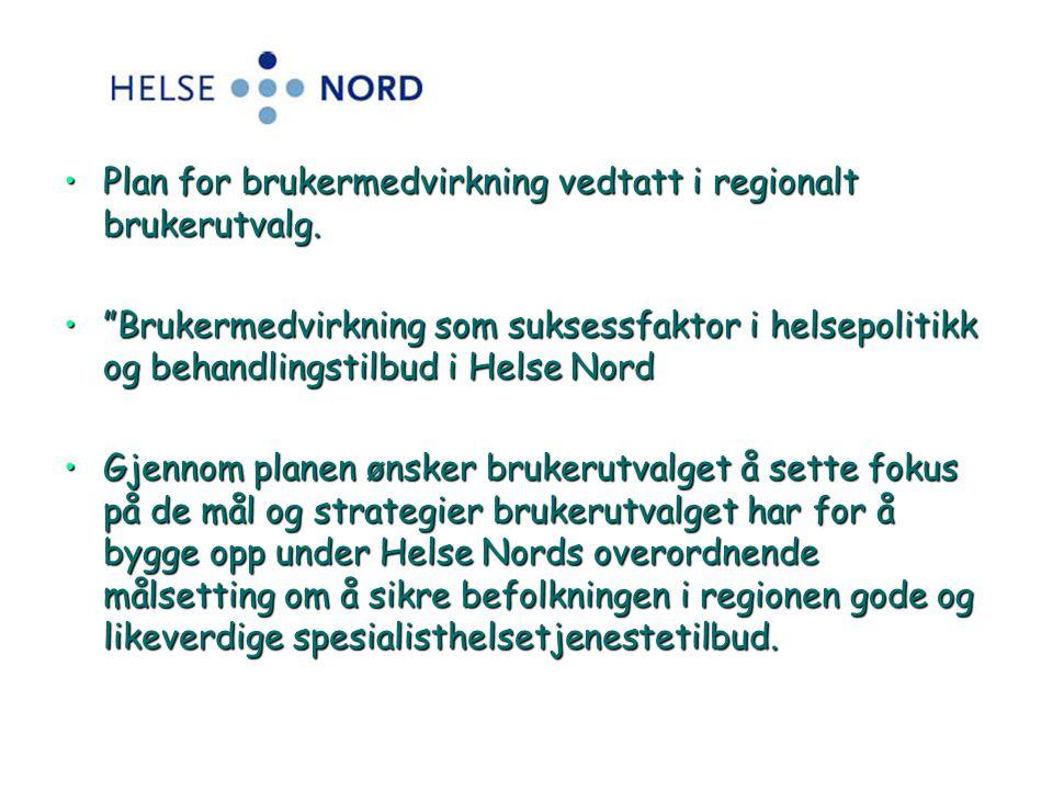 """•Plan for brukermedvirkning vedtatt i regionalt brukerutvalg. •""""Brukermedvirkning som suksessfaktor i helsepolitikk og behandlingstilbud i Helse Nord"""