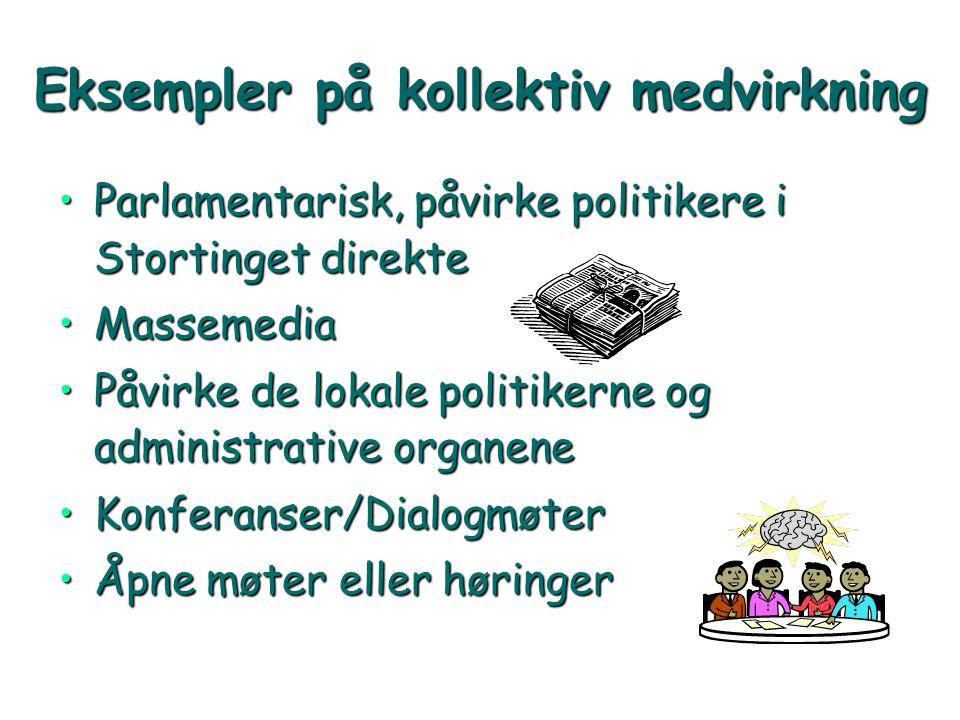 Eksempler på kollektiv medvirkning •Parlamentarisk, påvirke politikere i Stortinget direkte •Massemedia •Påvirke de lokale politikerne og administrati
