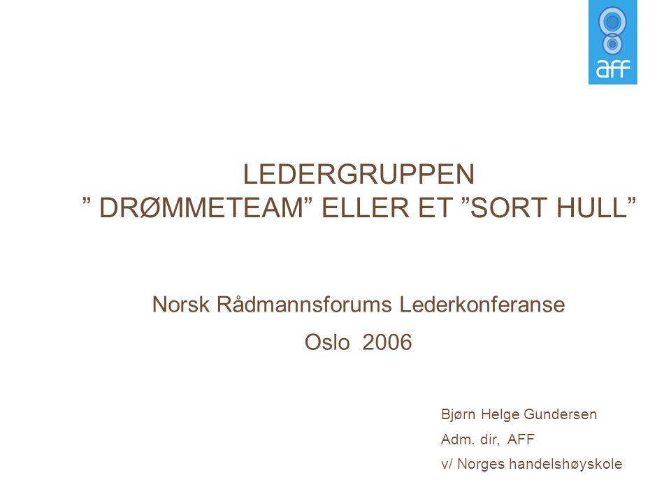 """Norsk Rådmannsforums Lederkonferanse Oslo 2006 LEDERGRUPPEN """" DRØMMETEAM"""" ELLER ET """"SORT HULL"""" Bjørn Helge Gundersen Adm. dir, AFF v/ Norges handelshø"""