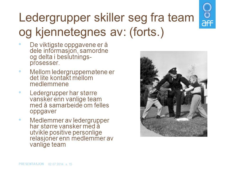 PRESENTASJON 02.07.2014s. 15 Ledergrupper skiller seg fra team og kjennetegnes av: (forts.) • De viktigste oppgavene er å dele informasjon, samordne o
