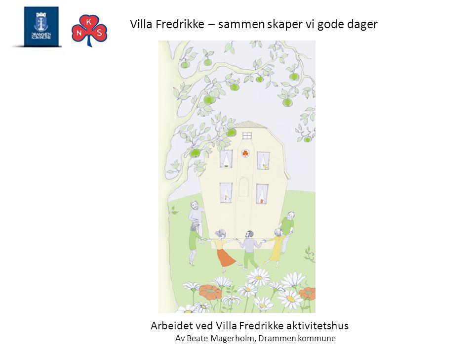 Villa Fredrikke – sammen skaper vi gode dager Arbeidet ved Villa Fredrikke aktivitetshus Av Beate Magerholm, Drammen kommune