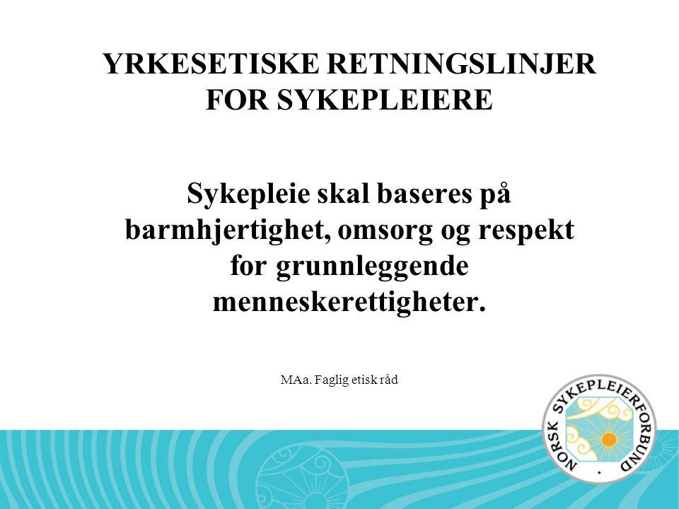 MAa. Faglig etisk råd YRKESETISKE RETNINGSLINJER FOR SYKEPLEIERE Sykepleie skal baseres på barmhjertighet, omsorg og respekt for grunnleggende mennesk