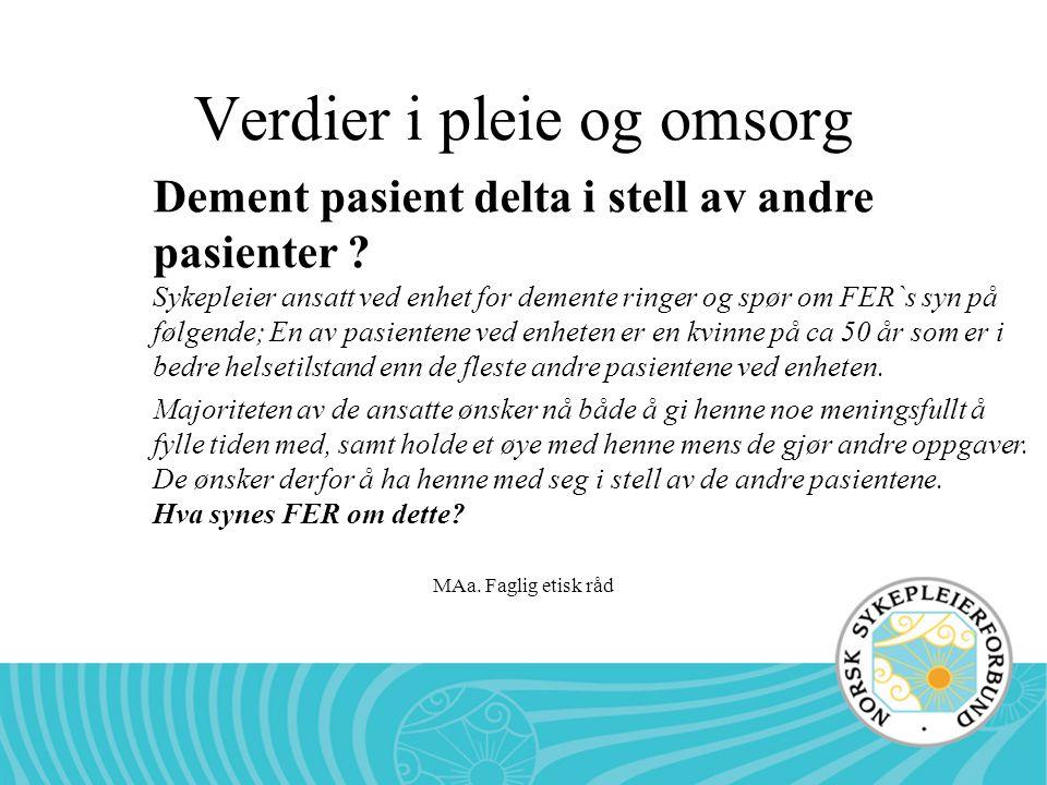 MAa. Faglig etisk råd Verdier i pleie og omsorg Dement pasient delta i stell av andre pasienter ? Sykepleier ansatt ved enhet for demente ringer og sp