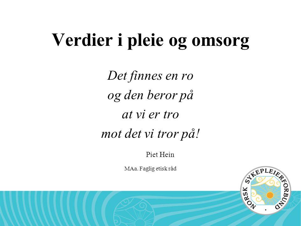 MAa. Faglig etisk råd Verdier i pleie og omsorg Det finnes en ro og den beror på at vi er tro mot det vi tror på! Piet Hein