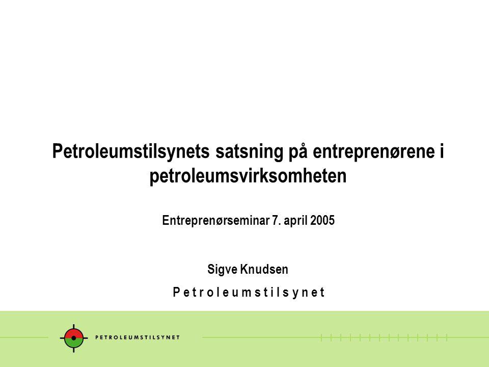 Petroleumstilsynets satsning på entreprenørene i petroleumsvirksomheten Entreprenørseminar 7. april 2005 Sigve Knudsen P e t r o l e u m s t i l s y n