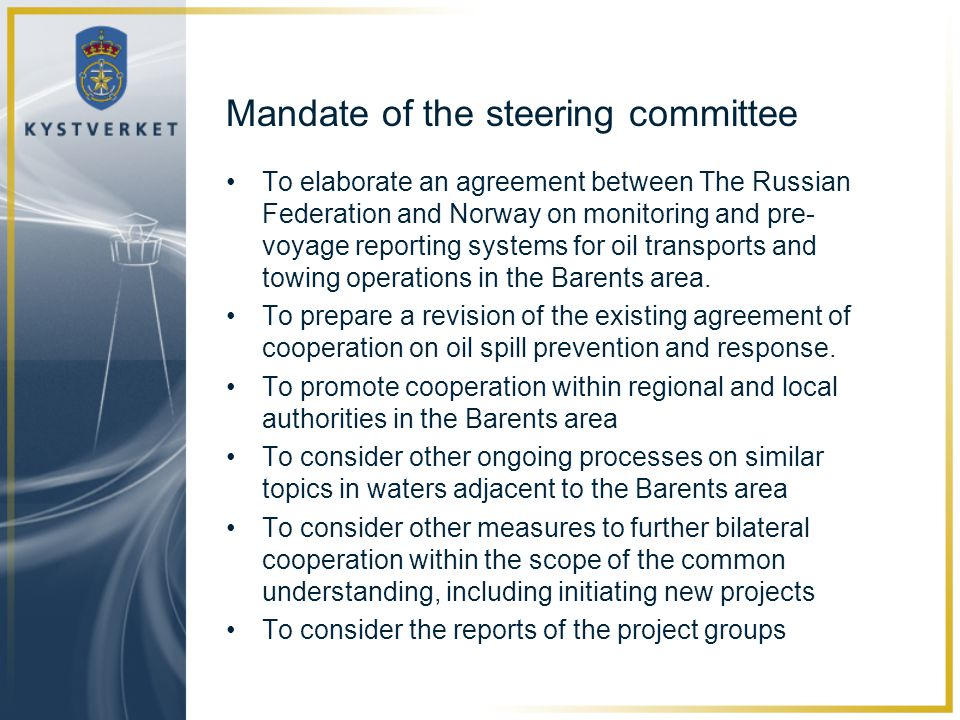 Mandate of the steering committee •To elaborate an agreement between The Russian Federation and Norway on monitoring and pre- voyage reporting systems for oil transports and towing operations in the Barents area.