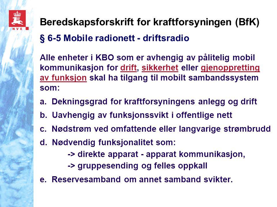 Beredskapsforskrift for kraftforsyningen (BfK) § 6-5 Mobile radionett - driftsradio Alle enheter i KBO som er avhengig av pålitelig mobil kommunikasjon for drift, sikkerhet eller gjenoppretting av funksjon skal ha tilgang til mobilt sambandssystem som: a.