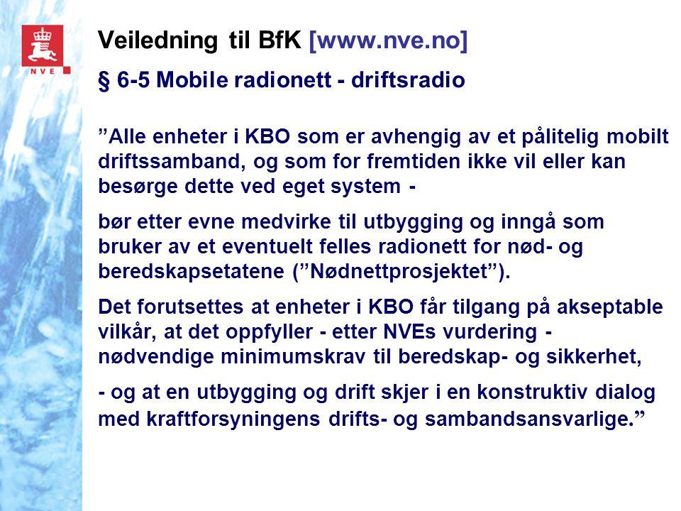 Veiledning til BfK [www.nve.no] § 6-5 Mobile radionett - driftsradio Alle enheter i KBO som er avhengig av et pålitelig mobilt driftssamband, og som for fremtiden ikke vil eller kan besørge dette ved eget system - bør etter evne medvirke til utbygging og inngå som bruker av et eventuelt felles radionett for nød- og beredskapsetatene ( Nødnettprosjektet ).