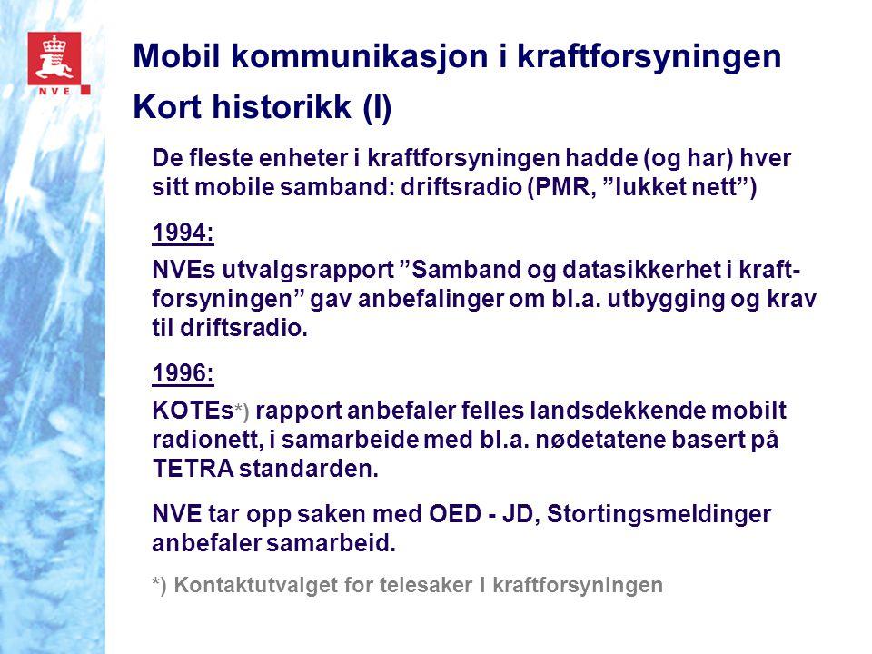 Mobil kommunikasjon i kraftforsyningen Kort historikk (II) 1998: OED - NVE ( Kraftforsyningen ) inviteres med i JDs utredningsprosjekt: Felles radiosamband for nød- og beredskapsetatene - innstilling avgitt i mars 2001 Kraftforsyningens TETRA forprosjekt etableres av KOTE, Enfo og NVE) og fungerte også som en arbeidsgruppe for JDs prosjekt - og gjennomførte bl.a.