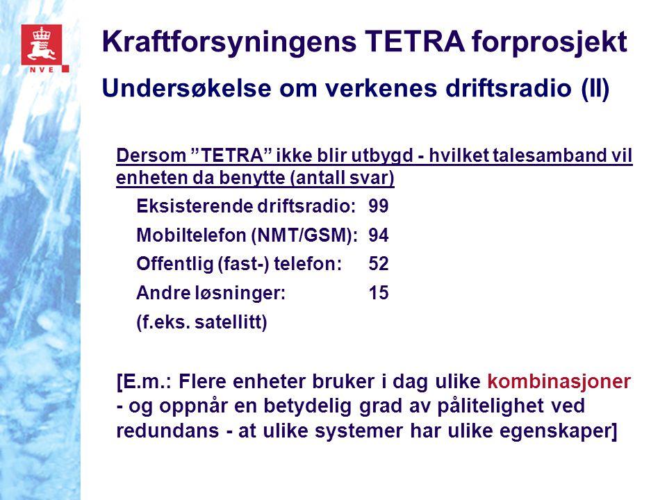Kraftforsyningens TETRA forprosjekt Undersøkelse om verkenes driftsradio (II) Dersom TETRA ikke blir utbygd - hvilket talesamband vil enheten da benytte (antall svar) Eksisterende driftsradio: 99 Mobiltelefon (NMT/GSM): 94 Offentlig (fast-) telefon: 52 Andre løsninger:15 (f.eks.