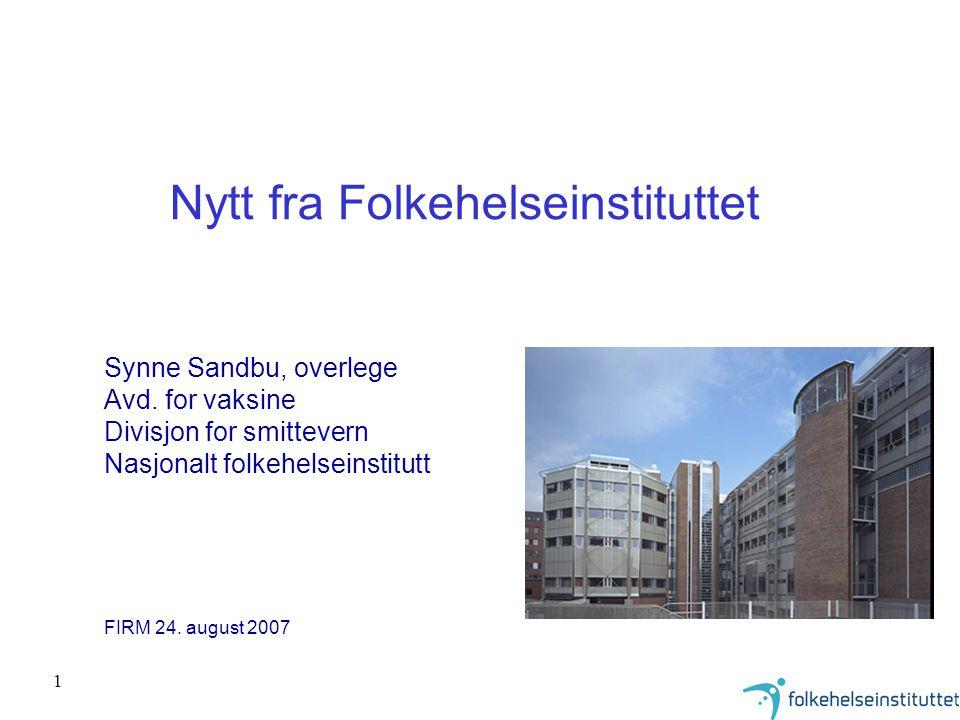 1 Nytt fra Folkehelseinstituttet Synne Sandbu, overlege Avd. for vaksine Divisjon for smittevern Nasjonalt folkehelseinstitutt FIRM 24. august 2007