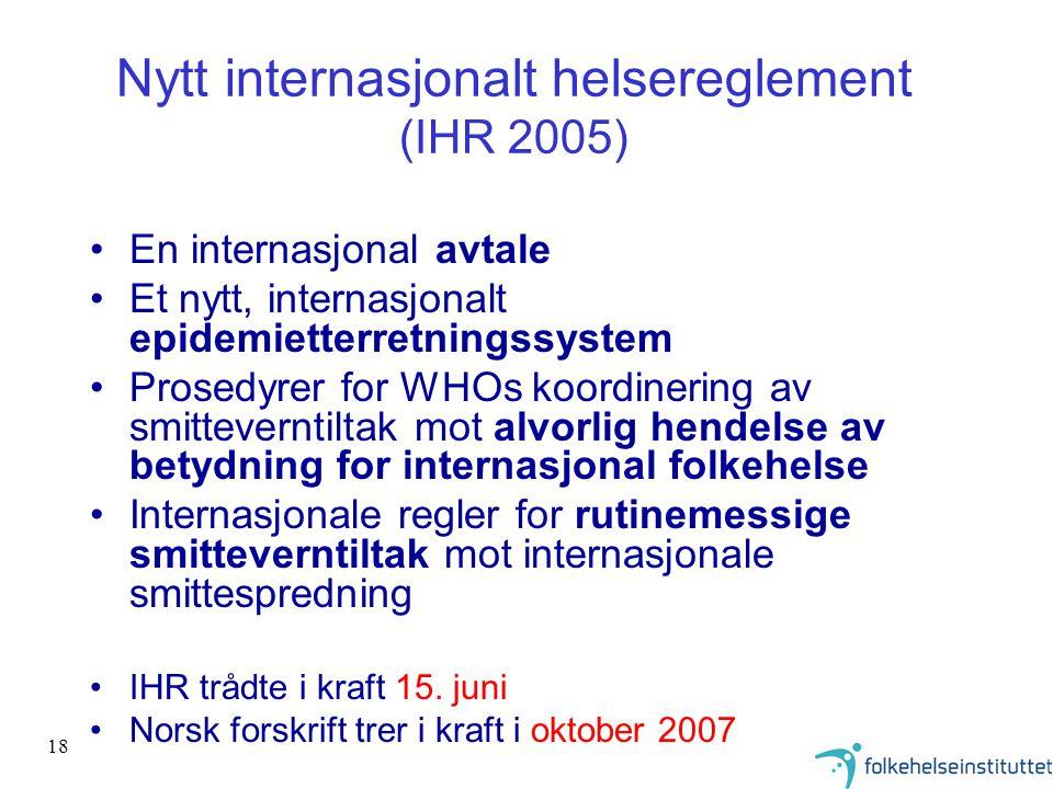 18 Nytt internasjonalt helsereglement (IHR 2005) •En internasjonal avtale •Et nytt, internasjonalt epidemietterretningssystem •Prosedyrer for WHOs koo
