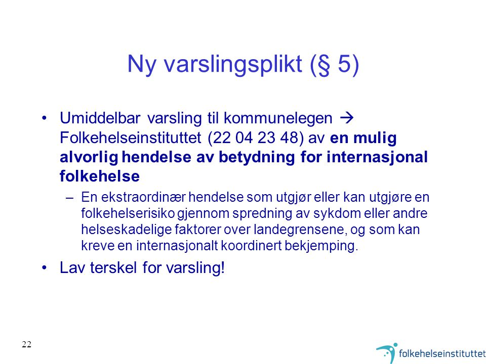 22 Ny varslingsplikt (§ 5) •Umiddelbar varsling til kommunelegen  Folkehelseinstituttet (22 04 23 48) av en mulig alvorlig hendelse av betydning for