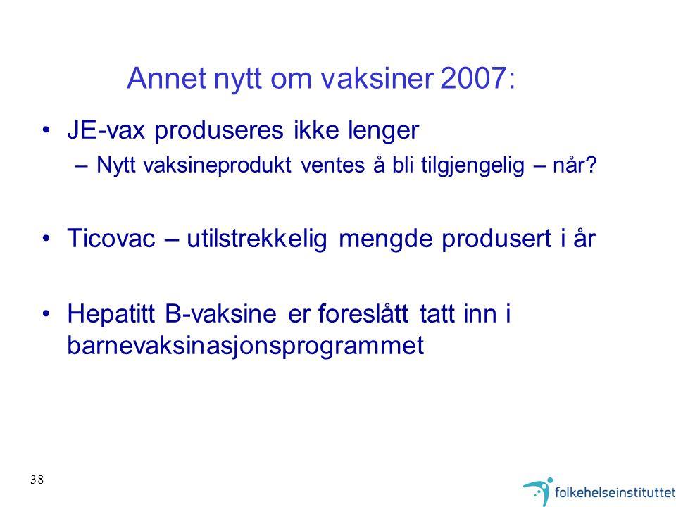 38 Annet nytt om vaksiner 2007: •JE-vax produseres ikke lenger –Nytt vaksineprodukt ventes å bli tilgjengelig – når? •Ticovac – utilstrekkelig mengde