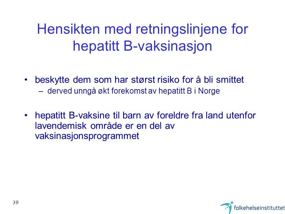 39 Hensikten med retningslinjene for hepatitt B-vaksinasjon •beskytte dem som har størst risiko for å bli smittet –derved unngå økt forekomst av hepat