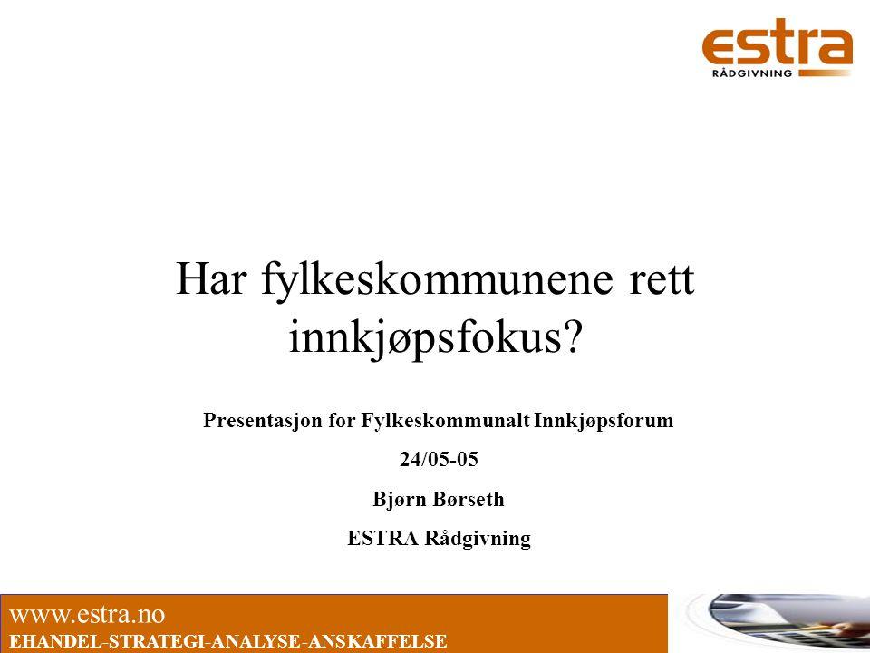 www.estra.no EHANDEL-STRATEGI-ANALYSE-ANSKAFFELSE Har fylkeskommunene rett innkjøpsfokus? Presentasjon for Fylkeskommunalt Innkjøpsforum 24/05-05 Bjør