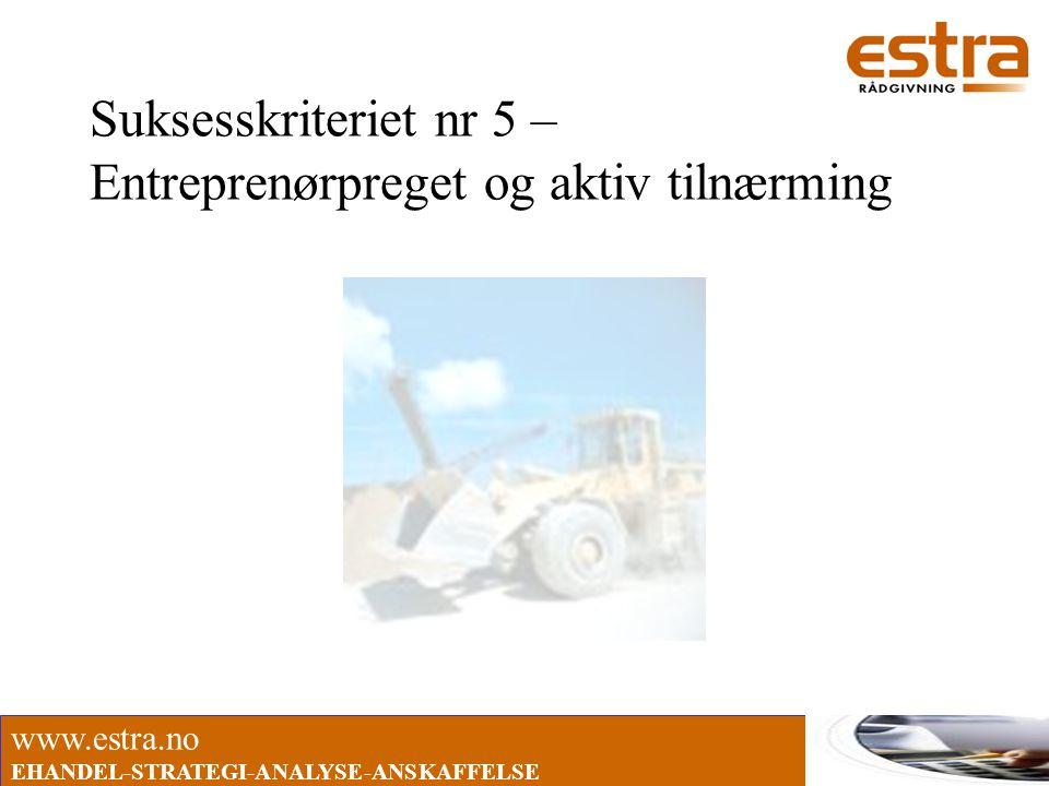 www.estra.no EHANDEL-STRATEGI-ANALYSE-ANSKAFFELSE Suksesskriteriet nr 5 – Entreprenørpreget og aktiv tilnærming