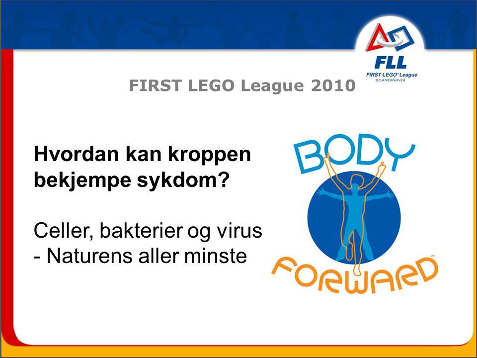 FIRST LEGO League 2010 Hvordan kan kroppen bekjempe sykdom? Celler, bakterier og virus - Naturens aller minste
