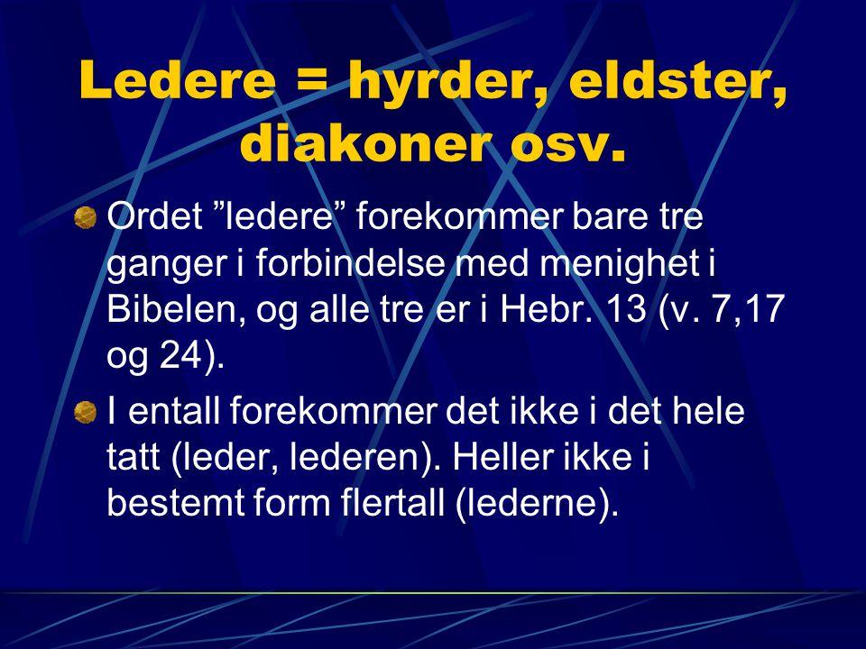 """Ledere = hyrder, eldster, diakoner osv. Ordet """"ledere"""" forekommer bare tre ganger i forbindelse med menighet i Bibelen, og alle tre er i Hebr. 13 (v."""