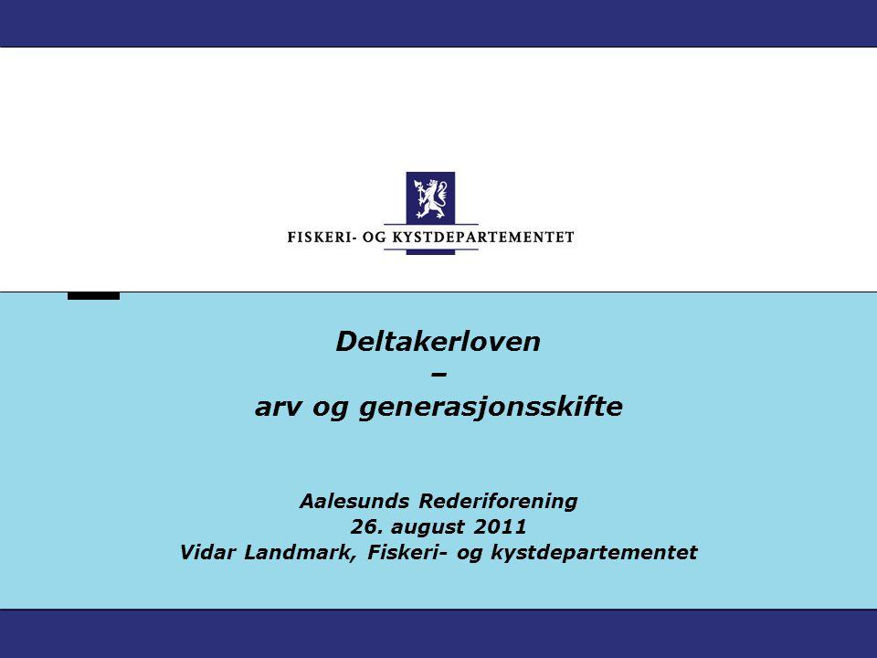 Deltakerloven – arv og generasjonsskifte Aalesunds Rederiforening 26. august 2011 Vidar Landmark, Fiskeri- og kystdepartementet