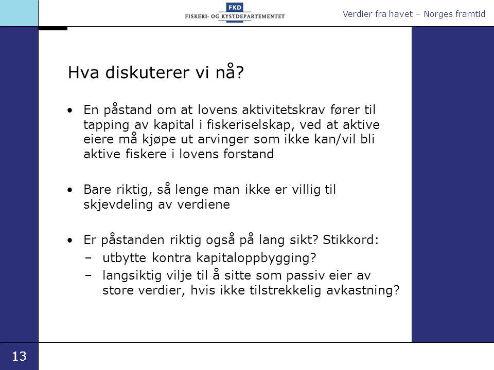Verdier fra havet – Norges framtid 13 Hva diskuterer vi nå? •En påstand om at lovens aktivitetskrav fører til tapping av kapital i fiskeriselskap, ved