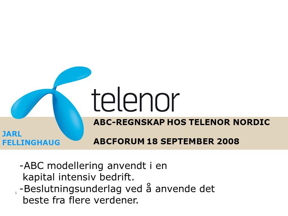 1 ABC-REGNSKAP HOS TELENOR NORDIC ABCFORUM 18 SEPTEMBER 2008 JARL FELLINGHAUG -ABC modellering anvendt i en kapital intensiv bedrift.
