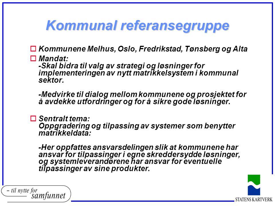 Kommunal referansegruppe oKommunene Melhus, Oslo, Fredrikstad, Tønsberg og Alta oMandat: -Skal bidra til valg av strategi og løsninger for implementeringen av nytt matrikkelsystem i kommunal sektor.